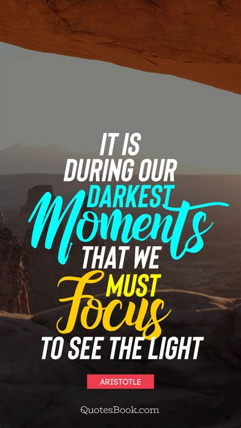 It is during our darkest moments that we must focus to see